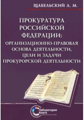 Прокуратура Российской Федерации: организационно-правовая основа деятельности, цели и задачи прокурорской деятельности