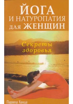 Секреты здоровья. Йога и натуропатия для женщин = THE SECRET BENEFITS OF YOGA AND NATUROPATHY FOR WOMEN