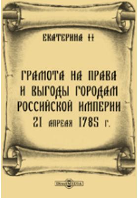 Грамота на права и выгоды городам Российской империи. 21 апреля 1785 г