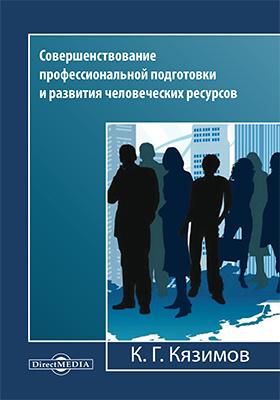 Совершенствование профессиональной подготовки и развития человеческих ресурсов: монография