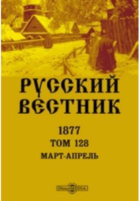 Русский Вестник: журнал. 1877. Т. 128. Март-апрель