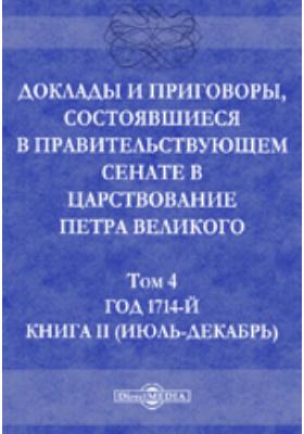 Доклады и приговоры, состоявшиеся в Правительствующем Cенате в царствование Петра Великогоиюль-декабрь). Т. 4, Книга II (. Год 1714-й