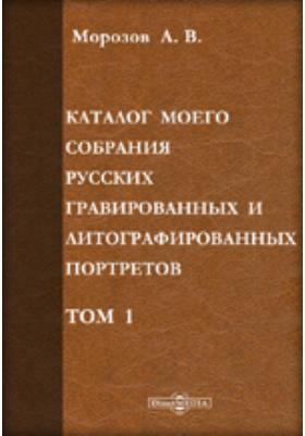 Каталог моего собрания русских гравированных и литографированных портретов. Т. I