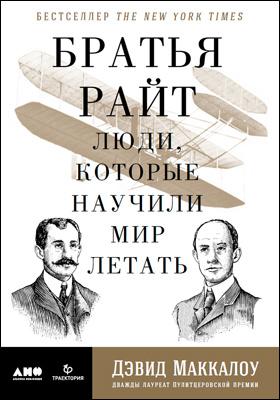 Братья Райт : люди, которые научили мир летать: научно-популярное издание