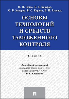 Основы технологий и средств таможенного контроля: учебник