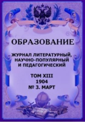 Образование. Журнал литературный, научно-популярный и педагогический: журнал. 1904. Том XIII, № 3, Март