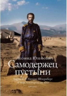 Самодержец пустыни : Барон Р.Ф. Унгерн-Штернберг и мир, в котором он жил
