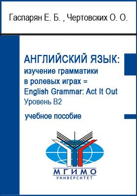 Английский язык: изучение грамматики в ролевых играх = English Grammar: Act It Out : изучение грамматики в ролевых играх. Уровень В2: учебное пособие