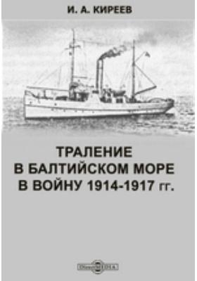 Траление в Балтийском море в войну 1914-1917 гг.: монография