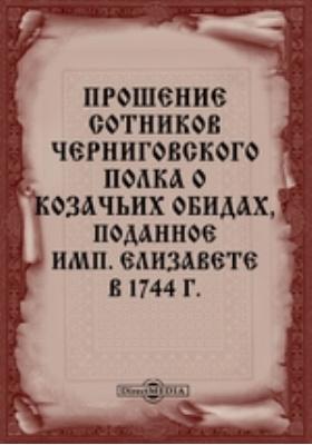 Прошение сотников Черниговского полка о козачьих обидах, поданное имп. Елизавете в 1744 г