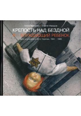 Крепость над бездной. Книга вторая : Я - блуждающий ребенок. Дети и учителя в гетто Терезин. 1941-1945