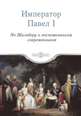 Император Павел Первый. По Шильдеру и воспоминаниям современников