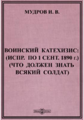 Воинский катехизис : (Исправлено по 1 сентября 1890 г.) (Что должен знать всякий солдат)