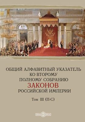 Общий алфавитный указатель ко второму полному собранию законов Российской империи). Т. III. П-С