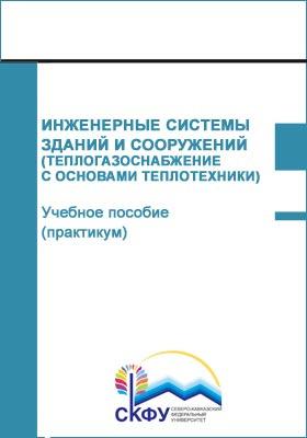 Инженерные системы зданий и сооружений (Теплогазоснабжение с основами теплотехники) : учебное пособие (практикум): практикум