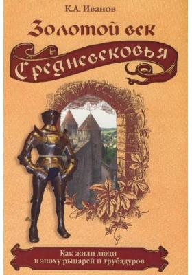Золотой век Средневековья. Как жили люди в эпоху рыцарей и трубадуров