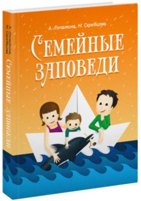 Семейные заповеди : Практические советы, стихи, сказки, рассказы, диалоги, мнения детей. 4-е издание