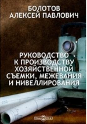 Руководство к производству хозяйственной съемки, межевания и нивеллирования: практическое пособие