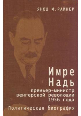 Имре Надь - премьер-министр  венгерской революции 1956 года : Политическая биография