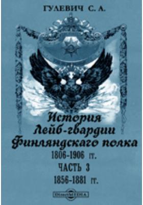 История Лейб-гвардии Финляндскаго полка, 1806-1906 гг, Ч. 3. 1856-1881 гг