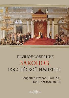 Полное собрание законов Российской империи. Собрание второе 1840. Штаты. Том XV. Отделение III