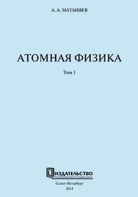 Атомная физика: учебное пособие. В 2 т. Т. 1