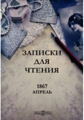 Записки для чтения: журнал. 1867. Апрель