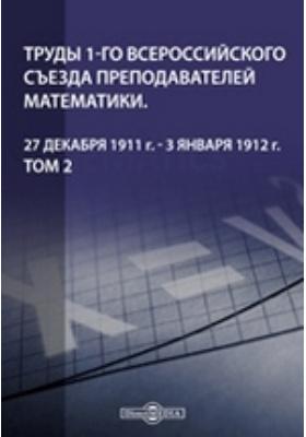 Труды 1-го Всероссийского съезда преподавателей математики. 27 декабря 1911 г. - 3 января 1912 г. Т. 2