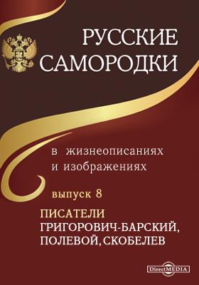 Русские самородки в жизнеописаниях и изображениях. Вып. 8. Писатели Григорович-Барский, Полевой, Скобелев