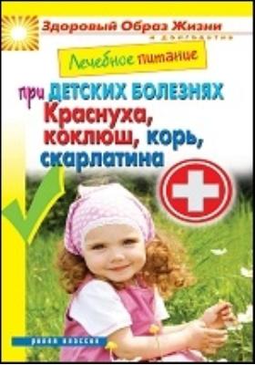 Лечебное питание при детских болезнях. Краснуха, коклюш, корь, скарлатина: научно-популярное издание