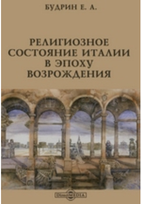Религиозное состояние Италии в эпоху Возрождения: духовно-просветительское издание