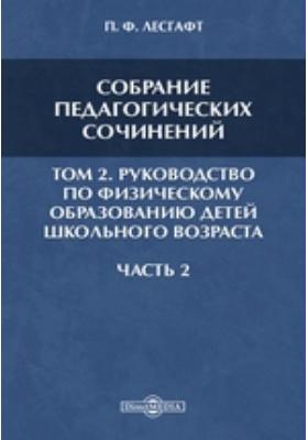 Собрание педагогических сочинений. Т. 2. Руководство по физическому образованию детей школьного возраста, Ч. 2