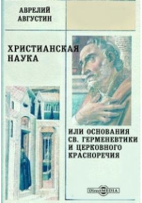 Христианская наука, или Основания Св. Герменевтики и Церковного красноречия