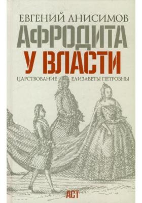 Афродита у власти : Царствование Елизаветы Петровны