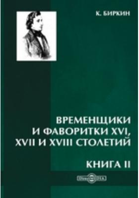 Временщики и фаворитки XVI, XVII и XVIII столетий: научно-популярное издание. Книга II