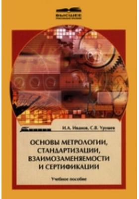 Основы метрологии, стандартизации, взаимозаменяемости и сертификации: учебное пособие