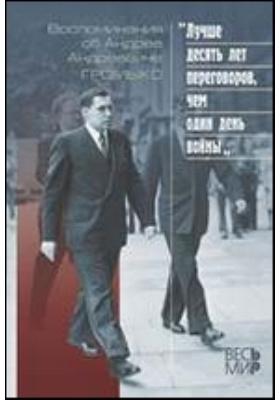 «Лучше десять дней переговоров, чем один день войны» : Воспоминания об Андрее Андреевиче Громыко: сборник воспоминаний