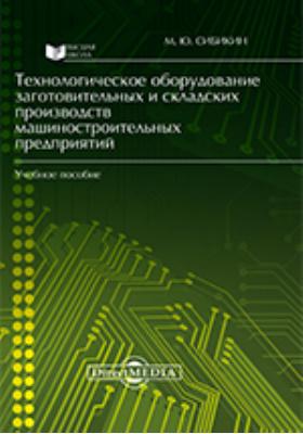 Технологическое оборудование заготовительных и складских производств машиностроительных предприятий: учебное пособие