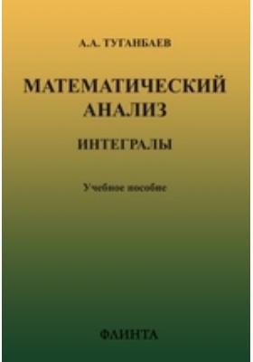 Математический анализ: интегралы: учебное пособие