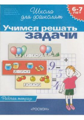 Учимся решать задачи. 6-7 лет : Рабочая тетрадь