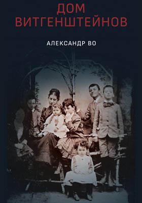 Дом Витгенштейнов. Семья в состоянии войны = The House of Wittgenstein. A Family at War: историко-документальная литература