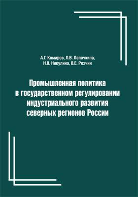 Промышленная политика в государственном регулировании индустриального развития северных регионов России: монография
