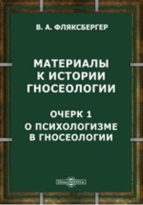 Материалы к истории гносеологии : Очерк 1. О психологизме в гносеологии