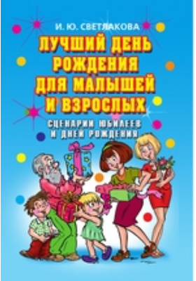 Лучший день рождения для малышей и взрослых : Сценарии юбилеев и дней рождения: сборник