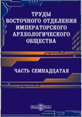 Труды Восточного отделения Императорского археологического общества, Ч. 17