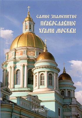 Самые знаменитые православные храмы Москвы: иллюстрированная энциклопедия