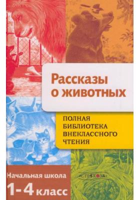 Рассказы о животных : Начальная школа. 1-4 класс