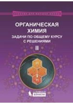 Органическая химия. Задачи по общему курсу с решениями: учебное пособие : В двух частях, Ч. II