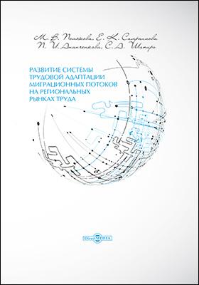 Развитие системы трудовой адаптации миграционных потоков на региональных рынках труда: монография