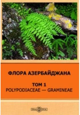 Флора Азербайджана: монография. Т. 1. Polypodiaceae — Gramineae
